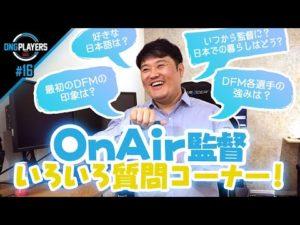 【DNG PLAYERS】#16 DFM OnAir監督にいろいろな質問聞いてみた!